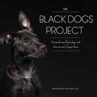 The Black Dogs Project: Extraordinary Black Dogs and Why We Can't Forget Them by Fred Levy