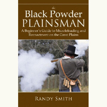 The Black Powder Plainsman: A Beginner's Guide To Muzzleloading And Reenactment On The Great Plains By Randy Smith