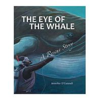 The Eye of the Whale: A Rescue Story By Jennifer O'Connell