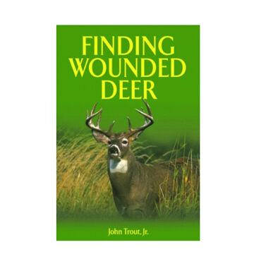 Finding Wounded Deer: A Comprehensive Guide To Tracking Deer Shot With Bow or Gun By John Trout