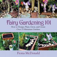 Fairy Gardening 101: How to Design, Plant, Grow, and Create Over 25 Miniature Gardens by Fiona McDonald