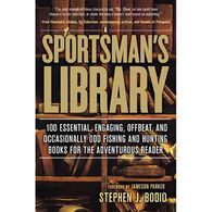 Sportsman's Library: 100 Essential, Engaging, Offbeat, And Occasionally Odd Fishing And Hunting Books For The Adventurous Reader by Stephen Bodio