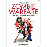 The Art of Zombie Warfare: How to Kick Ass Like the Walking Dead By Scott Kenemore