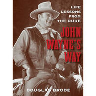 Life Lessons From The Duke: John Wayne's Way By Douglas Brode