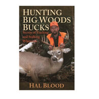 Hunting Big Woods Bucks: Secrets of Tracking and Stalking Whitetails By Hal Blood