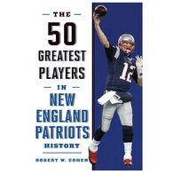The 50 Greatest Players in New England Patriots History by Robert W. Cohen