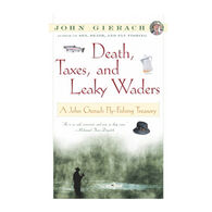 Death, Taxes, and Leaky Waders: A John Gierach Fly-Fishing Treasury By John Gierach