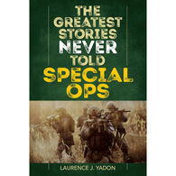 The Greatest Stories Never Told: Special Ops by Laurence J. Yadon