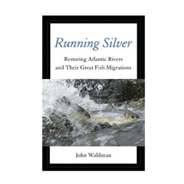 Running Silver: Restoring Atlantic Rivers and Their Great Fish Migrations By John Waldman