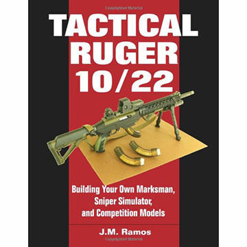 Tactical Ruger 10/22: Building Your Own Marksman, Sniper Simulator, and Competition Models by J.M. Ramos