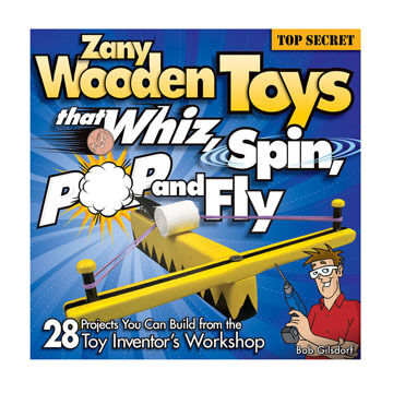 Zany Wooden Toys That Whiz, Spin, Pop, and Fly By Bob Gilsdorf