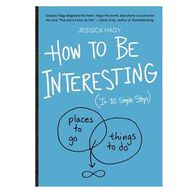 How to Be Interesting: In 10 Simple Steps By Jessica Hagy