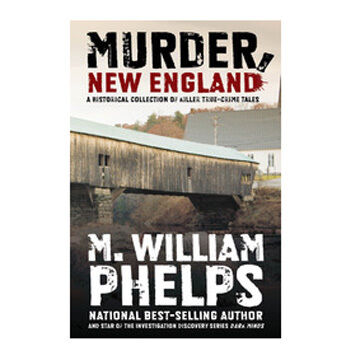 Murder, New England: A Historical Collection Of Killer True-Crime Tales By M. William Phelps