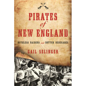 Pirates of New England: Ruthless Raiders and Rotten Renegades by Gail Selinger