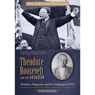 Theodore Roosevelt And The Assassin: Madness, Vengeance, and the Campaign of 1912 by Gerard Helferich