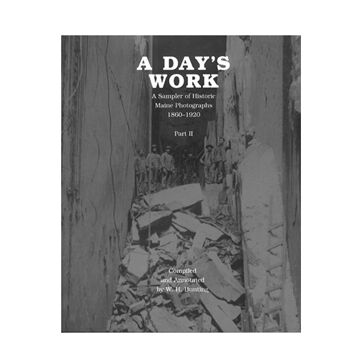 A Day's Work: A Sampler of Historic Maine Photographs, 1860-1920 II By W.H. Bunting