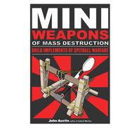 Mini Weapons Of Mass Destruction: Build Implements Of Spitball Warfare By John Austin