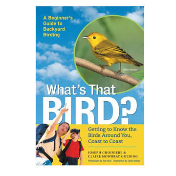 What's That Bird: Getting to Know the Birds Around You, Coast to Coast By Joseph Choiniere and Claire Mowbray Golding