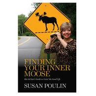 Finding Your Inner Moose: Ida LeClair's Guide To Livin' The Good Life by Susan Poulin