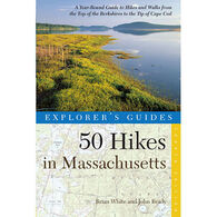 Explorer's Guide 50 Hikes in Massachusetts: A Year-Round Guide to Hikes and Walks from the Top of the Berkshires to the Tip of Cape Cod By Brian White & John Brady
