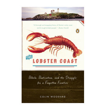 The Lobster Coast: Rebels, Rusticators, and The Struggle For A Forgotten Frontier by Colin Woodard