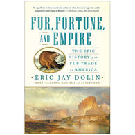 Fur, Fortune, And Empire: The Epic History Of The Fur Trade In America By Eric Jay Dolin