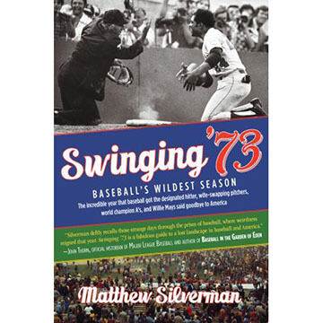 Swinging '73: Baseball's Wildest Season by Matthew Silverman