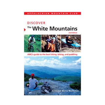 Discover The White Mountains 2nd Edition: AMC's Guide To The Best Hiking, Biking, And Paddling By Marcy Monkman & Jerry Monkman
