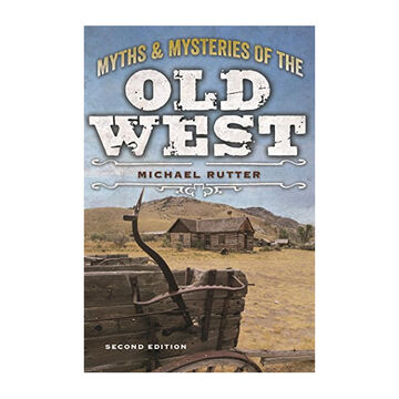 Myths and Mysteries of the Old West, 2nd Edition by Michael Rutter