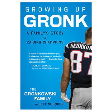 Growing Up Gronk: A Familys Story of Raising Champions by The Gronkowski Family w/ Jeff Schober