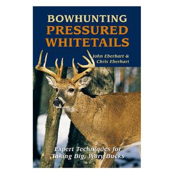 Bowhunting Pressured Whitetails by John Eberhart and Chris Eberhart