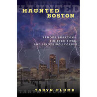 Haunted Boston: Famous Phantoms, Sinister Sites, and Lingering Legends by Taryn Plumb