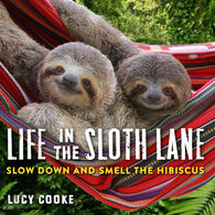Life in the Sloth Lane: Slow Down and Smell the Hibiscus by Lucy Cooke