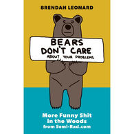 Bears Don't Care about Your Problems: More Funny Shit in the Woods from Semi-Rad.com by Brendan Leonard
