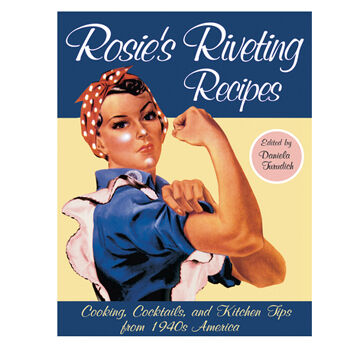 Rosie's Riveting Recipes: Comfort Foods & Kitchen Wisdom from 1940s America By Daniela Turudich