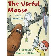The Useful Moose: A Truthful, Moose-Full Tale by Fiona Robinson