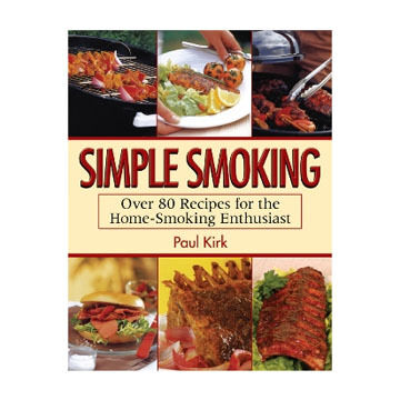 Simple Smoking; Over 80 Recipes for the Home-Smoking Enthusiast by Paul Kirk