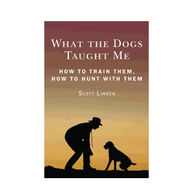 What the Dogs Taught Me: Observations and Suggestions That Will Make You A Better Hunter, Shooter, and Dog Owner ByScott Linden
