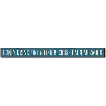 My Word! I Only Drink Like A Fish Because Im A Mermaid Wooden Sign