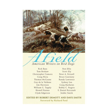 Afield: American Writers on Bird Dogs By Robert DeMott & Dave Smith