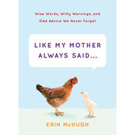 Like My Mother Always Said...: Wise Words, Witty Warnings, and Odd Advice We Never Forget by Erin McHugh
