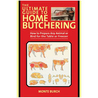The Ultimate Guide To Home Butchering: How To Prepare Any Animal Or Bird For The Table Or Freezer By Monte Burch