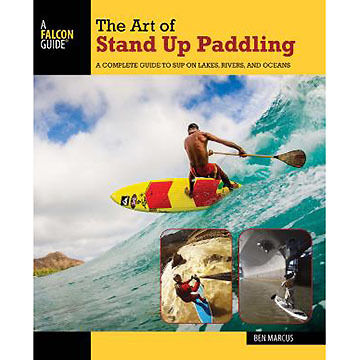 The Art of Stand Up Paddling: A Complete Guide to SUP on Lakes, Rivers, and Oceans - 2nd Edition by Ben Marcus