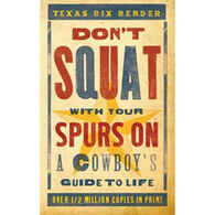 Don't Squat With Your Spurs On: A Cowboy's Guide to Life by Texas Bix Bender
