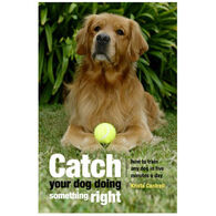 Catch Your Dog Doing Something Right by Krista Cantrell