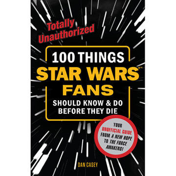 100 Things Star Wars Fans Should Know & Do Before They Die by Dan Casey