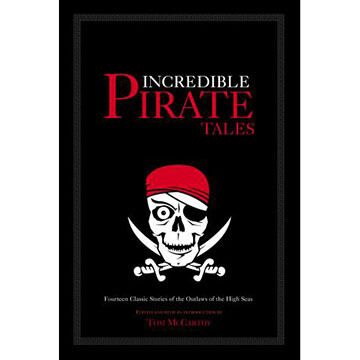 Incredible Pirate Tales: Fourteen Classic Stories Of The Outlaws Of The High Seas by Tom McCarthy