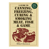 A Guide To Canning, Freezing, Curing & Smoking Meat, Fish & Game By Wilbur F. Eastman, Jr.