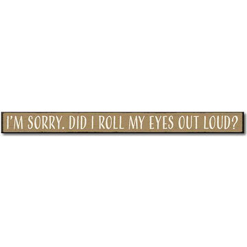 My Word! Im Sorry. Did I Roll My Eyes Out Loud? Wooden Sign