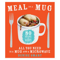 Meal in a Mug: 80 Fast, Easy Recipes for Hungry People: All You Need Is a Mug and a Microwave by Denise Smart